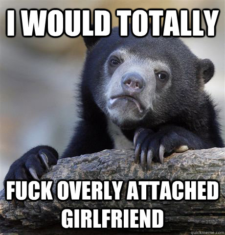 I would totally Fuck Overly Attached Girlfriend - I would totally Fuck Overly Attached Girlfriend  Confession Bear