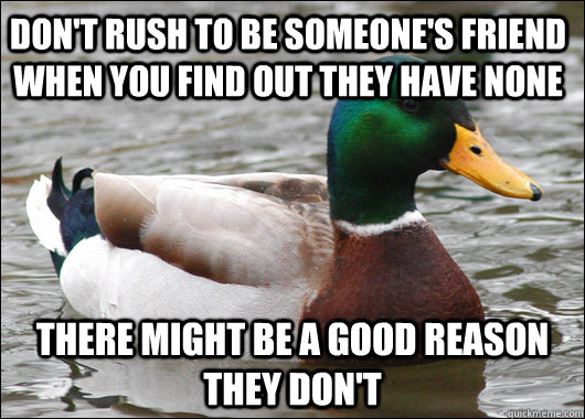 Don't rush to be someone's friend when you find out they have none There might be a good reason they don't - Don't rush to be someone's friend when you find out they have none There might be a good reason they don't  Actual Advice Mallard