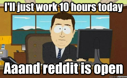 I'll just work 10 hours today Aaand reddit is open - I'll just work 10 hours today Aaand reddit is open  anditsgone