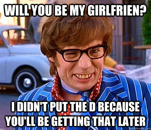 Will you be my Girlfrien? I didn't put the D because you'll be getting that later - Will you be my Girlfrien? I didn't put the D because you'll be getting that later  Groovy Austin Powers