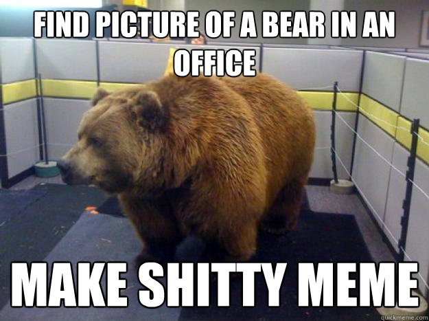 Find picture of a bear in an office Make shitty meme