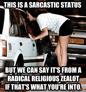 This is a sarcastic status But we can say it's from a radical religious zealot if that's what you're into. - This is a sarcastic status But we can say it's from a radical religious zealot if that's what you're into.  Karma Whore