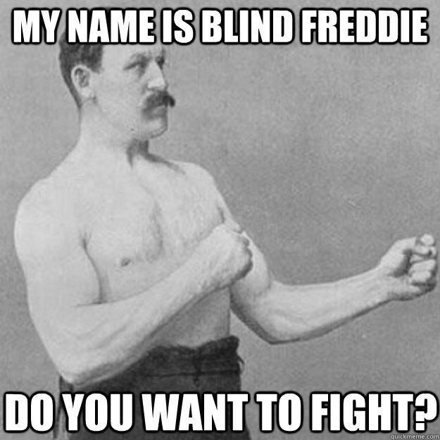 my name is blind freddie do you want to fight? - my name is blind freddie do you want to fight?  overly manly man