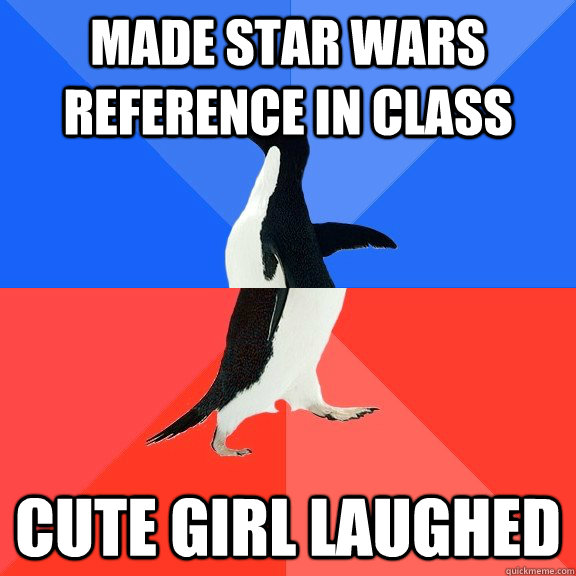 Made star wars reference in class Cute girl laughed - Made star wars reference in class Cute girl laughed  Socially Awkward Awesome Penguin