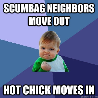 scumbag neighbors move out hot chick moves in - scumbag neighbors move out hot chick moves in  Success Kid