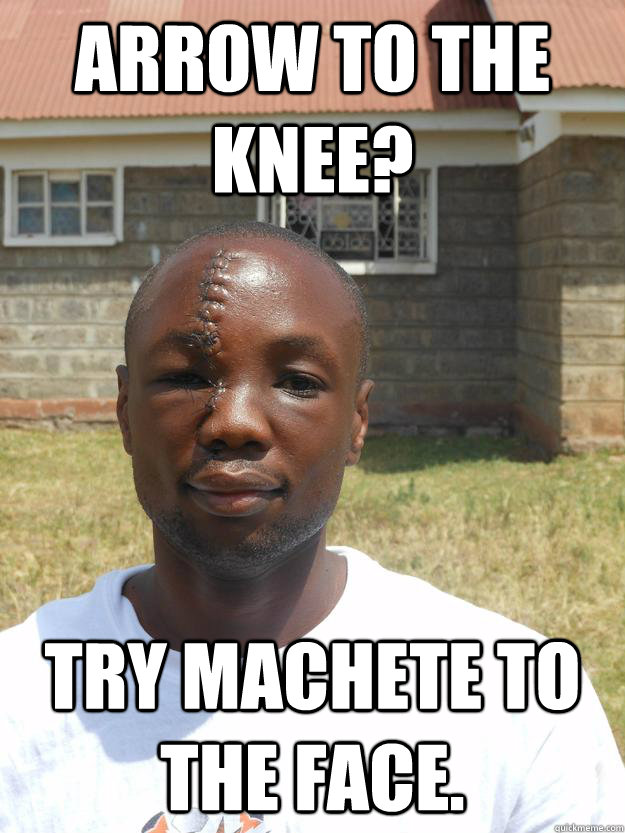Arrow to the knee? Try machete to the face. - Arrow to the knee? Try machete to the face.  Omari