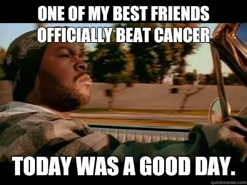One of my best friends officially beat cancer Today was a good day.