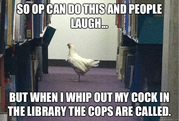 So OP can do this and people laugh... But when I whip out my cock in the library the cops are called. - So OP can do this and people laugh... But when I whip out my cock in the library the cops are called.  Grade-A Chicken