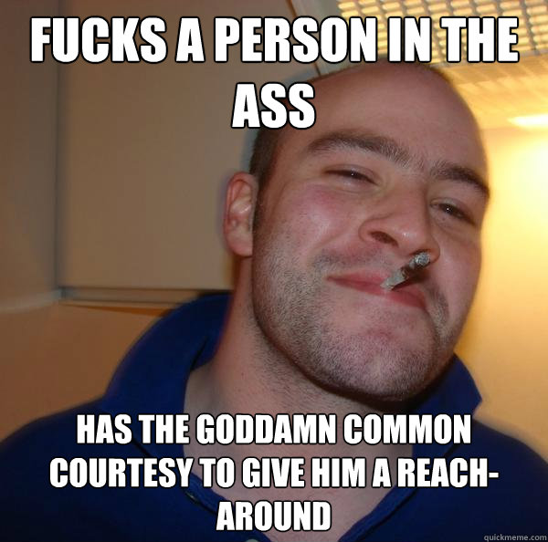 FUCKS A PERSON IN THE ASS HAS THE GODDAMN COMMON COURTESY TO GIVE HIM A REACH-AROUND - FUCKS A PERSON IN THE ASS HAS THE GODDAMN COMMON COURTESY TO GIVE HIM A REACH-AROUND  Misc