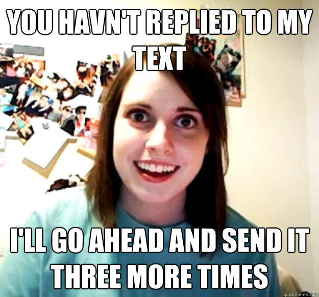 You havn't replied to my text I'll go ahead and send it three more times  Overly Attached Girlfriend