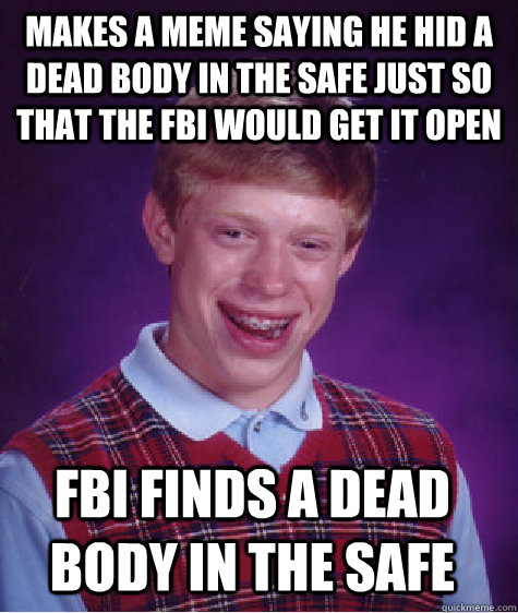 makes a meme saying he hid a dead body in the safe just so that the fbi would get it open fbi finds a dead body in the safe - makes a meme saying he hid a dead body in the safe just so that the fbi would get it open fbi finds a dead body in the safe  Bad Luck Brian
