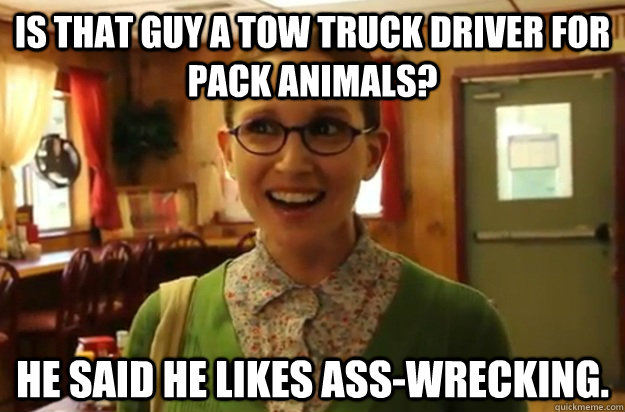 Is that guy a tow truck driver for pack animals? He said he likes ass-wrecking. - Is that guy a tow truck driver for pack animals? He said he likes ass-wrecking.  Sexually Oblivious Female