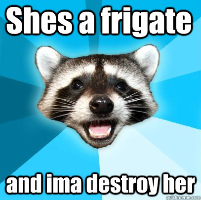Shes a frigate and ima destroy her  badpuncoon