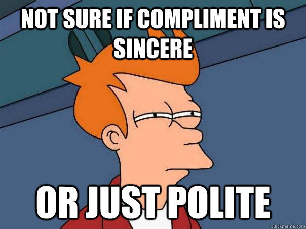 Not sure if compliment is sincere or just polite - Not sure if compliment is sincere or just polite  Futurama Fry