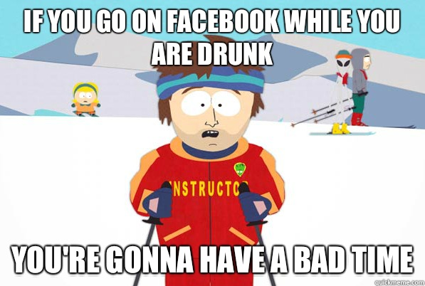 If you go on facebook while you are drunk you're gonna have a bad time - If you go on facebook while you are drunk you're gonna have a bad time  south park ski instructor guy