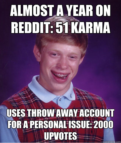 Almost a year on reddit: 51 Karma Uses throw away account for a personal issue: 2000 upvotes - Almost a year on reddit: 51 Karma Uses throw away account for a personal issue: 2000 upvotes  Bad Luck Brian