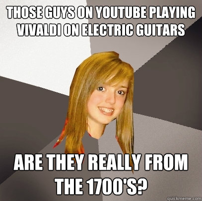 those guys on youtube playing vivaldi on electric guitars are they really from the 1700's?  Musically Oblivious 8th Grader