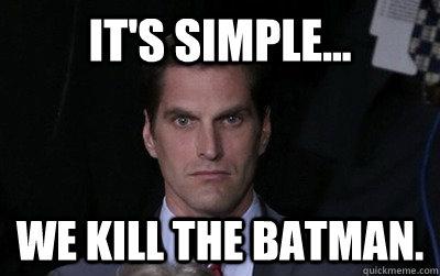 It's simple... we kill the Batman. - It's simple... we kill the Batman.  Menacing Josh Romney