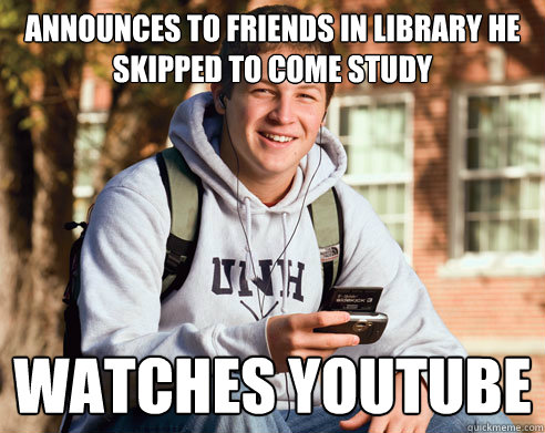 Announces to friends in Library he Skipped to come study watches Youtube - Announces to friends in Library he Skipped to come study watches Youtube  College Freshman
