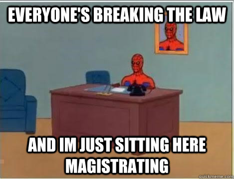 Everyone's breaking the law and im just sitting here magistrating
