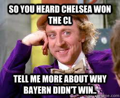 So you heard Chelsea won the Cl Tell me more about why Bayern didn't win..  Tell me more