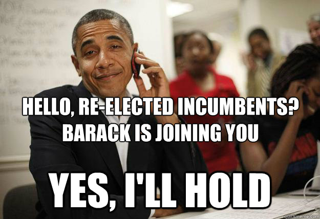 Hello, Re-Elected incumbents? Barack is joining you yes, i'll hold - Hello, Re-Elected incumbents? Barack is joining you yes, i'll hold  Misc