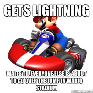 Gets Lightning Waits til everyone else is about to go over the jump in wario stadium