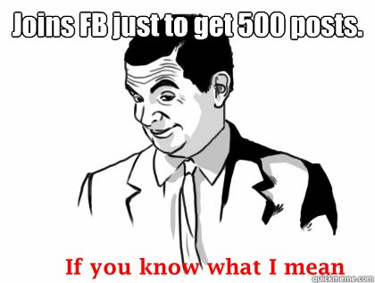 Joins FB just to get 500 posts.