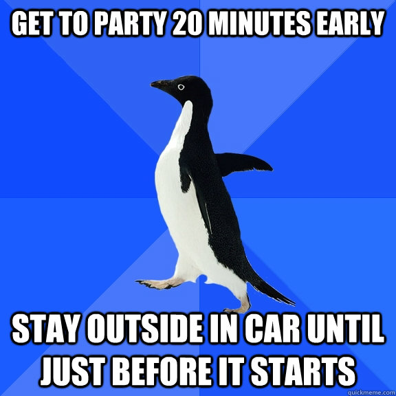 Get to party 20 minutes early Stay outside in car until just before it starts - Get to party 20 minutes early Stay outside in car until just before it starts  Socially Awkward Penguin