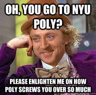 Oh, you go to NYU Poly? Please enlighten me on how Poly screws you over so much - Oh, you go to NYU Poly? Please enlighten me on how Poly screws you over so much  Condescending Wonka