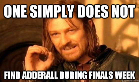 One Simply Does not find adderall during finals week