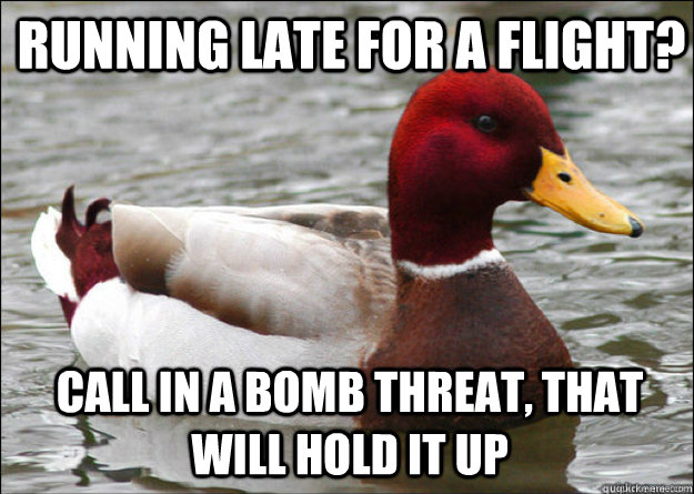 Running late for a flight? Call in a bomb threat, that will hold it up