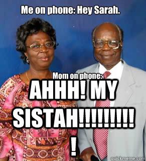 Me on phone: Hey Sarah. Mom on phone: AHHHHH! SISTAAAAAAAH!!!!!!!!!!!!!!!!!! AHHH! MY SISTAH!!!!!!!!!! Mom on phone: - Me on phone: Hey Sarah. Mom on phone: AHHHHH! SISTAAAAAAAH!!!!!!!!!!!!!!!!!! AHHH! MY SISTAH!!!!!!!!!! Mom on phone:  African Parents