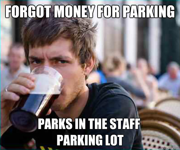 forgot money for parking parks in the staff  parking lot - forgot money for parking parks in the staff  parking lot  Lazy College Senior