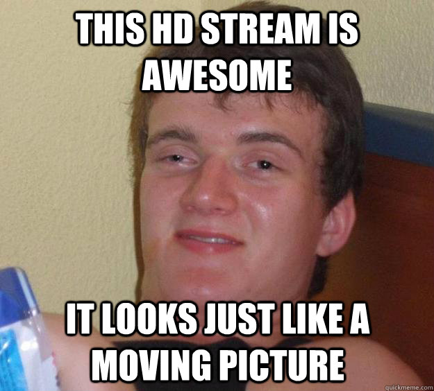 This HD stream is awesome It looks just like a moving picture - This HD stream is awesome It looks just like a moving picture  10 Guy