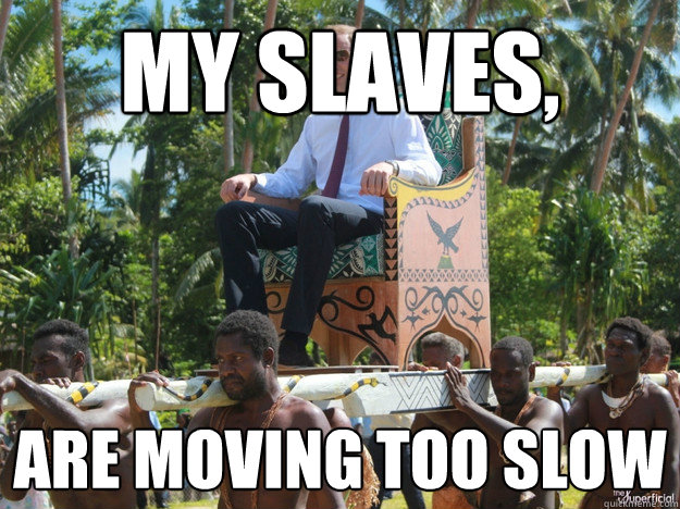 My Slaves,  Are moving too slow - My Slaves,  Are moving too slow  First World Wealthy Problems
