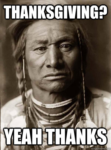 thanksgiving? yeah thanks - thanksgiving? yeah thanks  Unimpressed American Indian
