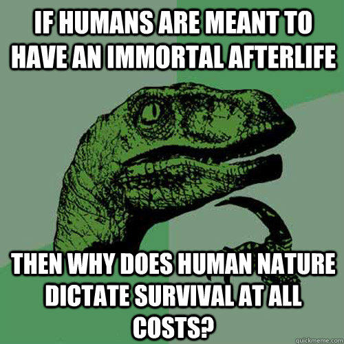 If humans are meant to have an immortal afterlife then why does human nature dictate survival at all costs? - If humans are meant to have an immortal afterlife then why does human nature dictate survival at all costs?  Philosoraptor