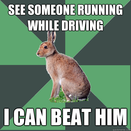 See someone running while driving I can beat him
