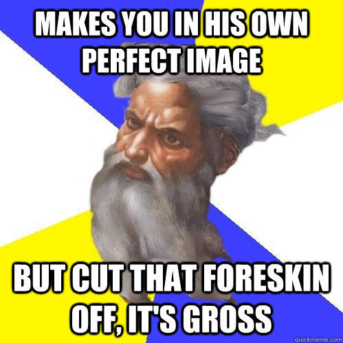 Makes you in his own perfect image But cut that foreskin off, it's gross - Makes you in his own perfect image But cut that foreskin off, it's gross  Advice God