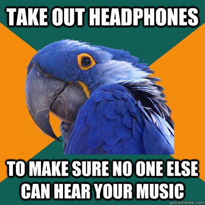 Take out headphones to make sure no one else can hear your music - Take out headphones to make sure no one else can hear your music  Paranoid Parrot
