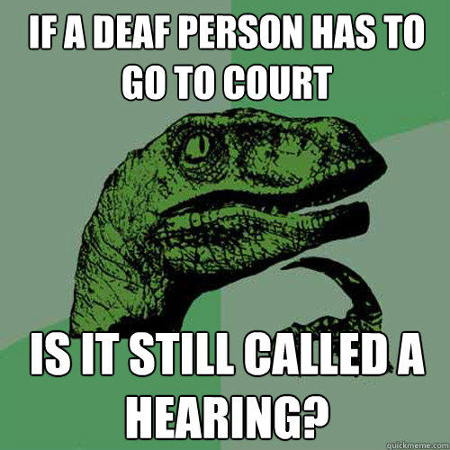 if a deaf person has to go to court is it still called a hearing? - if a deaf person has to go to court is it still called a hearing?  Philosoraptor