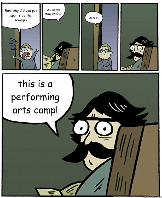 Ron, why did you put sports by the sewage? you wanna know why?..... uh huh... this is a performing arts camp!  Stare Dad