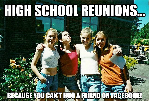 High School Reunions... Because you can't hug a friend on Facebook! - High School Reunions... Because you can't hug a friend on Facebook!  Misc