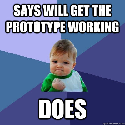 Says will get the prototype working Does - Says will get the prototype working Does  Success Kid