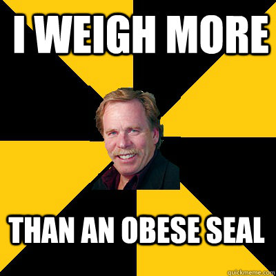 i weigh more than an obese seal  - i weigh more than an obese seal   John Steigerwald