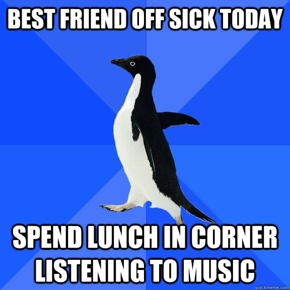 Best friend off sick today spend lunch in corner listening to music - Best friend off sick today spend lunch in corner listening to music  Socially Awkward Penguin