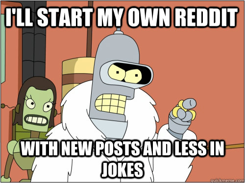 I'll start my own reddit with new posts and less in jokes - I'll start my own reddit with new posts and less in jokes  Blackjack Bender