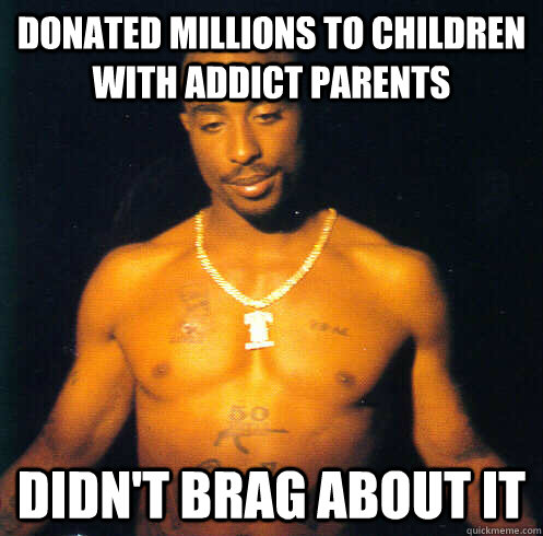 Donated millions to children with addict parents Didn't brag about it - Donated millions to children with addict parents Didn't brag about it  Good Guy Tupac Shakur