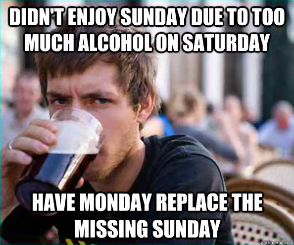 Didn't enjoy Sunday due to too much alcohol on Saturday Have Monday replace the missing Sunday - Didn't enjoy Sunday due to too much alcohol on Saturday Have Monday replace the missing Sunday  Lazy College Senior